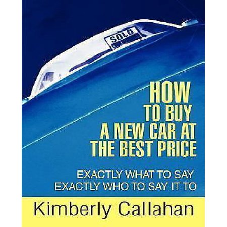 How To Buy A New Car At The Best Price  Exactly What To Say Exactly Who To Say It To