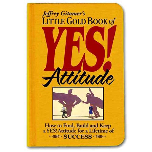 Jeffrey Gitomer's  Little Gold Book of Yes! Attitude: How to Find, Build and Keep a Yes! Attitude for a Lifetime of Success