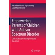 Empowering Parents of Children with Autism Spectrum Disorder : Critical Decision-Making for Quality Outcomes