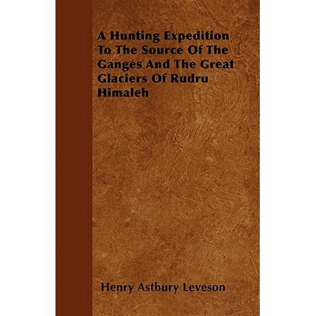 A Hunting Expedition to the Source of the Ganges and the Great Glaciers of Rudru Himaleh