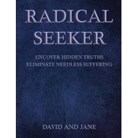 Radical Seeker : Uncover Hidden Truths. Eliminate Needless Suffering