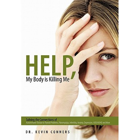 Help, My Body Is Killing Me : Solving the Connections of Autoimmune Disease to Thyroid Problems, Fibromyalgia, Infertility, Anxiety, Depression, ADD/ADHD and