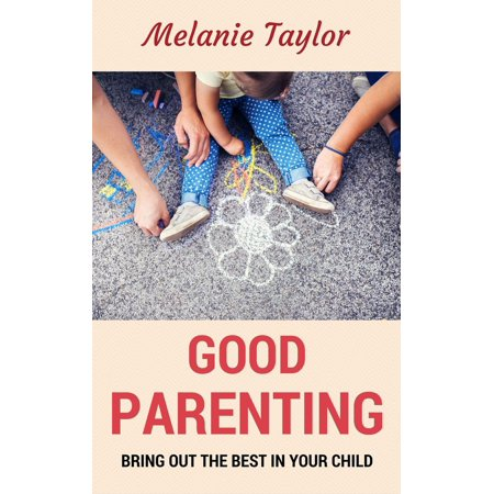 Good Parenting - Bring OutThe Best In Your Child! - (The Best Parenting Style)