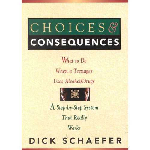 Choices and Consequences: What to Do When a Teenager Uses Alcohol/Drugs