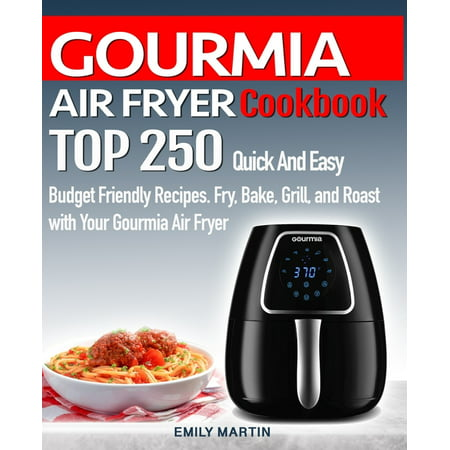 GOURMIA AIR FRYER Cookbook: TOP 250 Quick And Easy Budget Friendly Recipes. Fry, Bake, Grill, and Roast with Your GOURMIA Air Fryer (Paperback)