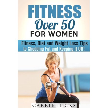 Fitness Over 50 for Women: Fitness, Diet and Weight Loss Tips to Shedding Fat and Keeping It Off -