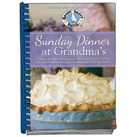 Sunday Dinner at Grandma's : Grandma's Best Recipes for Delicious Dishes Full of Old-Fashioned Flavor, Plus Memories from the