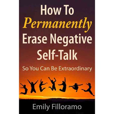 How to Permanently Erase Negative Self-Talk: So You Can Be Extraordinary