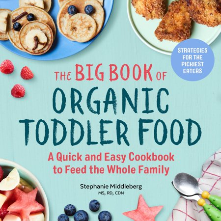The Big Book of Organic Toddler Food : A Quick and Easy Cookbook to Feed the Whole Family