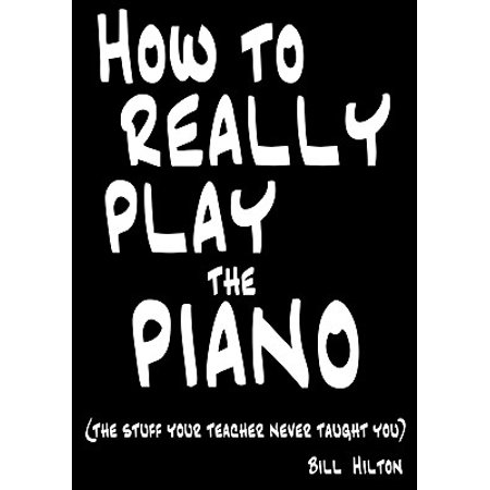 How to Really Play the Piano : The Stuff Your Teacher Never Taught You - Teachers Stuff