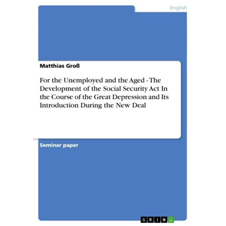 For the Unemployed and the Aged - The Development of the Social Security Act In the Course of the Great Depression and Its Introduction During the New Deal -