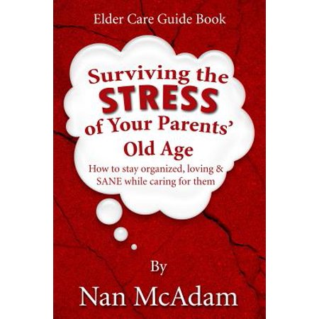 Surviving the Stress of Your Parents' Old Age : How to Stay Organized, Loving, and Sane While Caring for