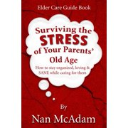 Surviving the Stress of Your Parents' Old Age : How to Stay Organized, Loving, and Sane While Caring for Them