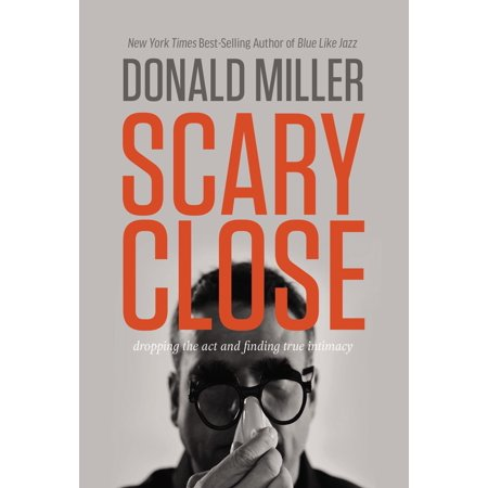 Scary Close  Dropping The Act And Finding True Intimacy  Hardcover