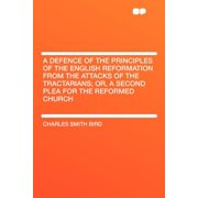 A Defence of the Principles of the English Reformation from the Attacks of the Tractarians; Or, a Second Plea for the Reformed Church