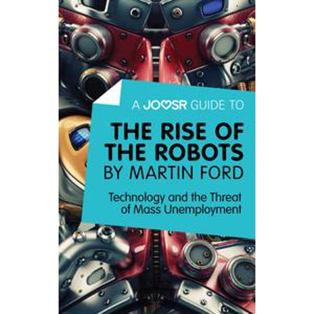 A Joosr Guide to… The Rise of the Robots by Martin Ford: Technology and the Threat of Mass Unemployment - (Martin Jacques Understanding The Rise Of China)