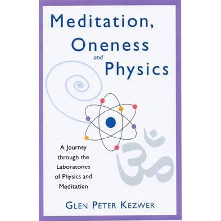 Meditation, Oneness and Physics : A Journey Through the Laboratories of Physics and