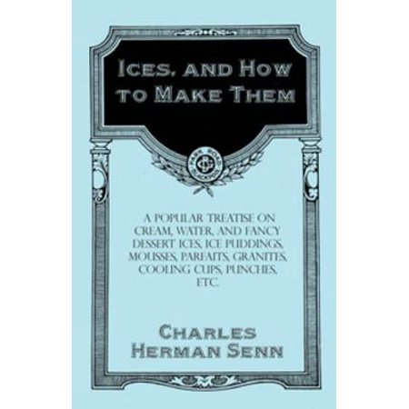 Ices, and How to Make Them - A Popular Treatise on Cream, Water, and Fancy Dessert Ices, Ice Puddings, Mousses, Parfaits, Granites, Cooling Cups, Punches, etc. - eBook