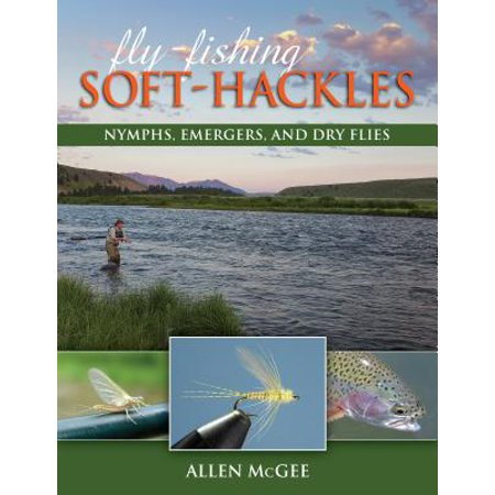 Fly-Fishing Soft-Hackles : Nymphs, Emergers, and Dry Flies
