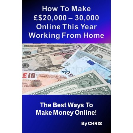 How To Make £$20,000 – 30,000 Online This Year Working From Home - The Best Ways To Make Money Online -