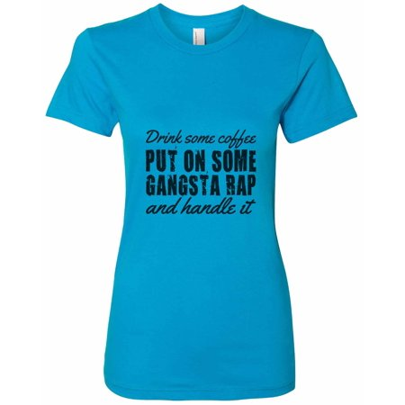 """Womens Funny """"Drink Some Coffee Put On Some Gangsta Rap And Handle It"""