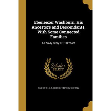 Ebeneezer Washburn; His Ancestors and Descendants, with Some Connected Families : A Family Story of 700 Years