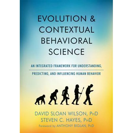 Evolution and Contextual Behavioral Science : An Integrated Framework for Understanding, Predicting, and Influencing Human (The Wiley Handbook Of Contextual Behavioral Science)