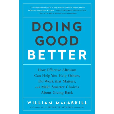 Doing Good Better : How Effective Altruism Can Help You Help Others, Do Work that Matters, and Make Smarter Choices about Giving Back (How Do You Reset H)