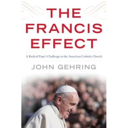 The Francis Effect  A Radical Popes Challenge To The American Catholic Church