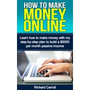 How To Make Money Online: Learn How to Make Money With My Step-by-Step Plan to Build a $5000-Per-Month Passive Income - eBook