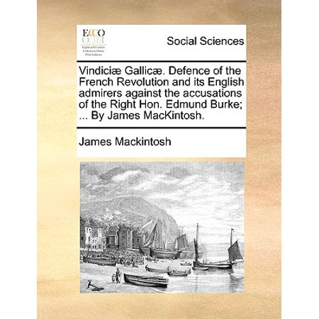 Vindici Gallic . Defence of the French Revolution and Its English Admirers Against the Accusations of the Right Hon. Edmund Burke; ... by James