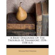 A Brief Discourse of the Troubles at Frankfort, 1554-1558 A.D.