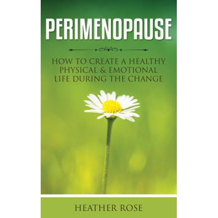 Perimenopause: How to Create A Healthy Physical & Emotional Life During the Change -