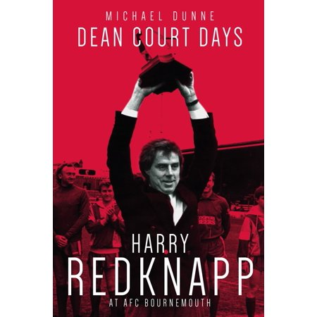 Dean Court Days : Harry Redknapp's Reign at AFC Bournemouth - Harry Dunne