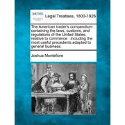 The American Trader's Compendium : Containing the Laws, Customs, and Regulations of the United States, Relative to Commerce: Including the Most Useful Precedents Adapted to General Business.