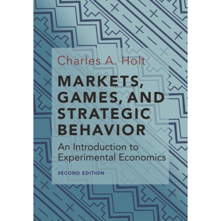 Markets, Games, and Strategic Behavior : An Introduction to Experimental Economics (Second