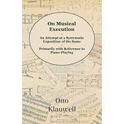 On Musical Execution - An Attempt at a Systematic Exposition of the Same - Primarily with Reference to Piano-Playing