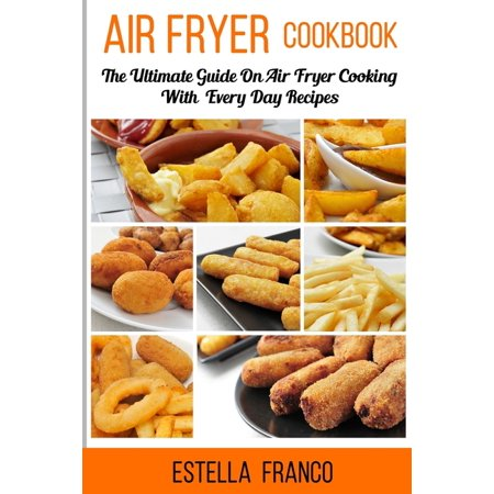 Air Fryer Cookbook : The Ultimate Guide on Air Fryer Cooking with Everyday Recipes (Paperback)