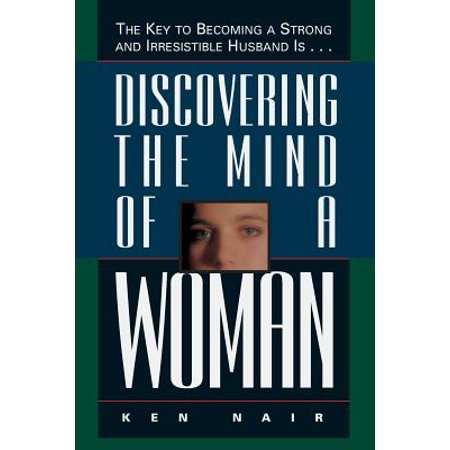 Discovering the Mind of a Woman : The Key to Becoming a Strong and Irresistable Husband