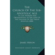 The Church of the Sub-Apostolic Age : Its Life, Worship and Organization, in the Light of the Teaching of the Twelve Apostles (1888)