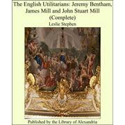 The English Utilitarians: Jeremy Bentham, James Mill and John Stuart Mill (Complete) - eBook