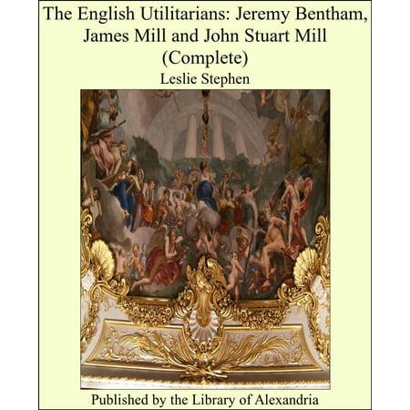 The English Utilitarians: Jeremy Bentham, James Mill and John Stuart Mill (Complete) -