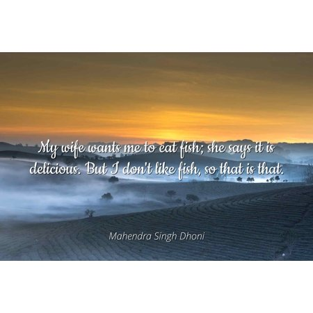 Mahendra Singh Dhoni - Famous Quotes Laminated POSTER PRINT 24x20 - My wife wants me to eat fish; she says it is delicious. But I don't like fish, so that is