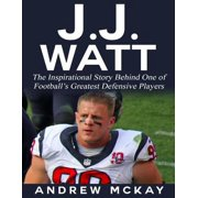 J.j. Watt: The Inspirational Story Behind One of Football's Greatest Defensive Players - eBook