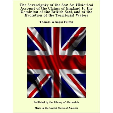 British Water (The Sovereignty of the Sea: An Historical Account of the Claims of England to the Dominion of the British Seas, and of the Evolution of the Territorial Waters - eBook )