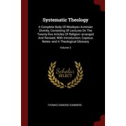Systematic Theology : A Complete Body of Wesleyan Arminian Divinity, Consisting of Lectures on the Twenty-Five Articles of Religion--Arranged and Revised, with Introduction, Copious Notes--And a Theological Glossary; Volume 2