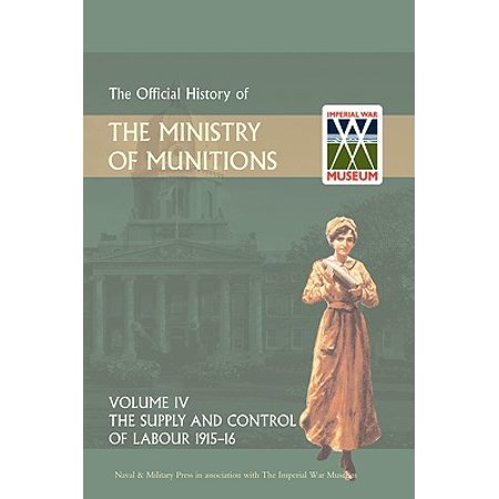 Official History of the Ministry of Munitions Volume IV : The Supply and Control of Labour 1915-1916](Ministry Supplies)