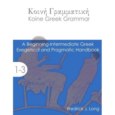 Koine Greek Grammar  A Beginning Intermediate Exegetical And Pragmatic Handbook  Paperback