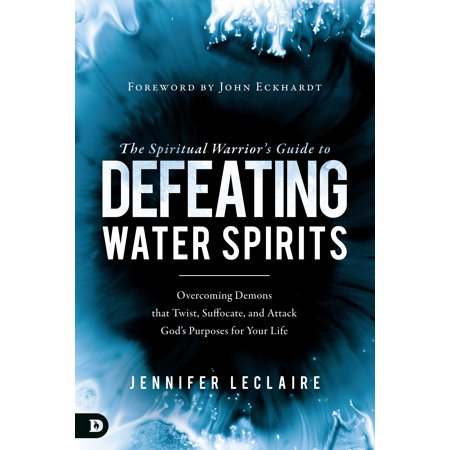 The Spiritual Warrior's Guide to Defeating Water Spirits : Overcoming Demons that Twist, Suffocate, and Attack God's Purposes for Your Life