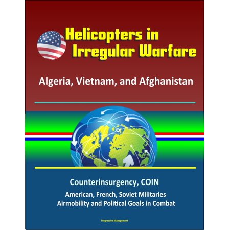 Helicopters in Irregular Warfare: Algeria, Vietnam, and Afghanistan - Counterinsurgency, COIN, American, French, Soviet Militaries, Airmobility and Political Goals in Combat - eBook